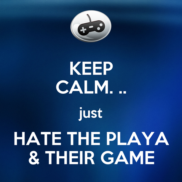 KEEP CALM. .. just HATE THE PLAYA & THEIR GAME