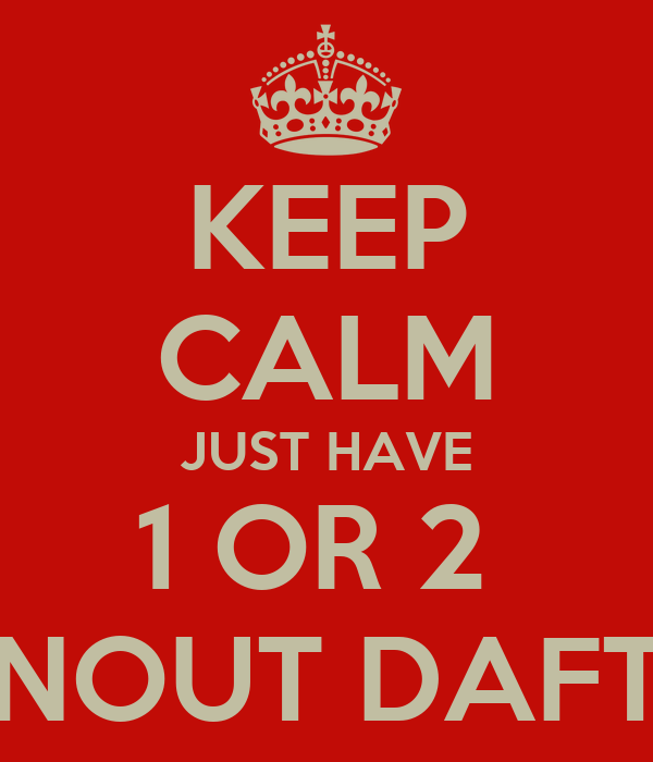 KEEP CALM JUST HAVE 1 OR 2  NOUT DAFT