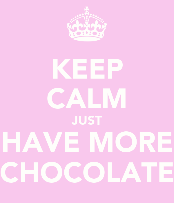 KEEP CALM JUST HAVE MORE CHOCOLATE