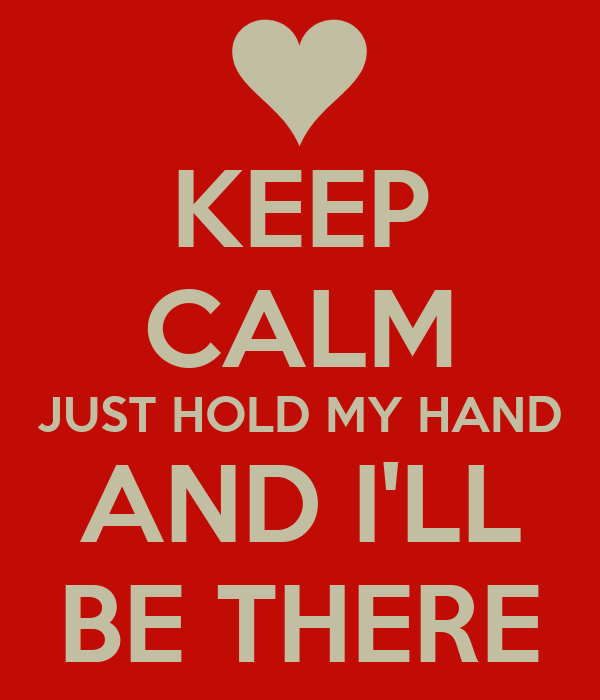 KEEP CALM JUST HOLD MY HAND AND I'LL BE THERE