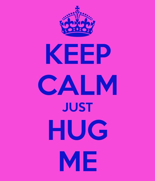 KEEP CALM JUST HUG ME