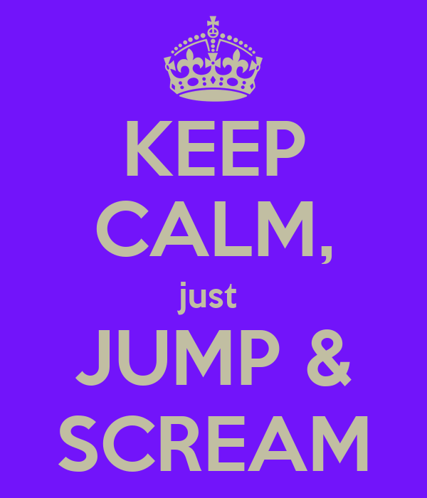 KEEP CALM, just  JUMP & SCREAM