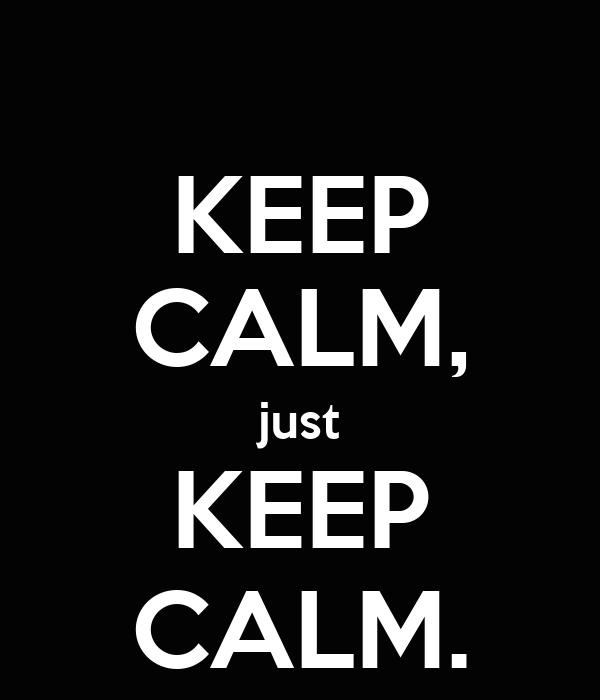 KEEP CALM, just KEEP CALM.