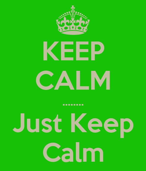 KEEP CALM ........ Just Keep Calm