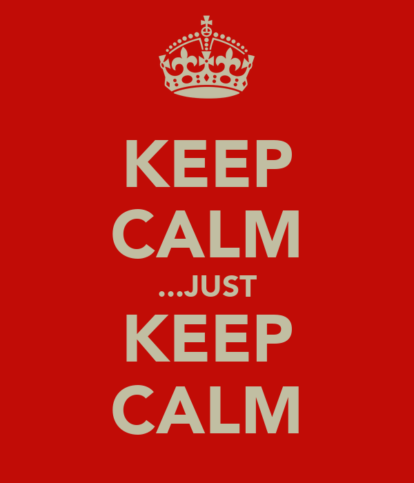 KEEP CALM ...JUST KEEP CALM
