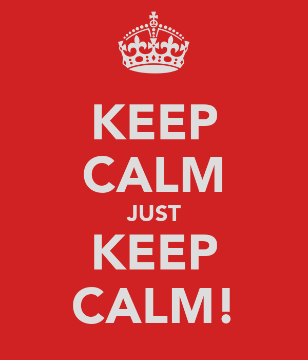 KEEP CALM JUST KEEP CALM!