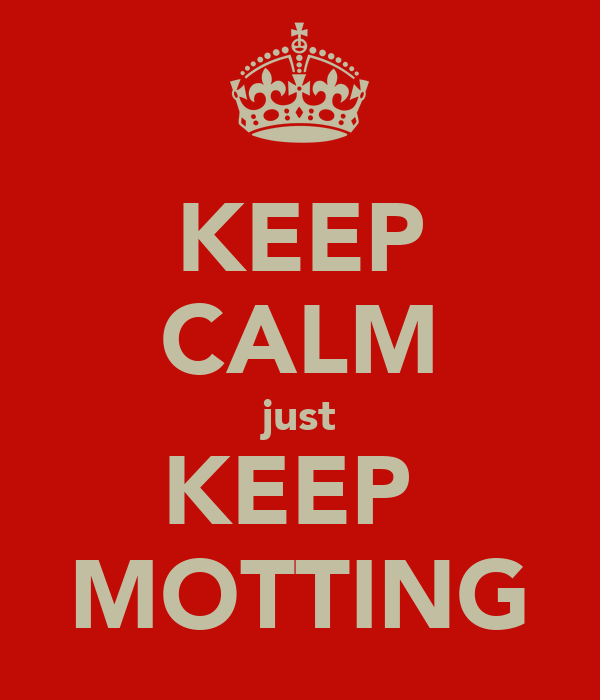 KEEP CALM just KEEP  MOTTING
