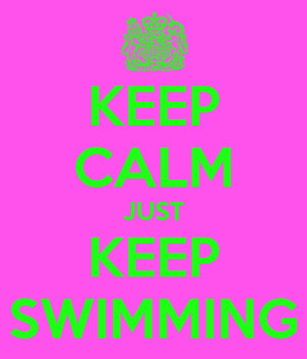 KEEP CALM JUST KEEP SWIMMING