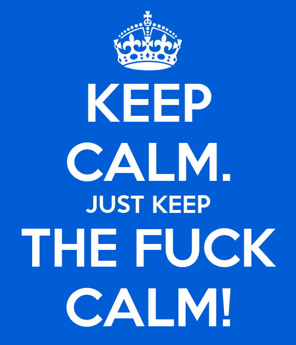 KEEP CALM. JUST KEEP THE FUCK CALM!