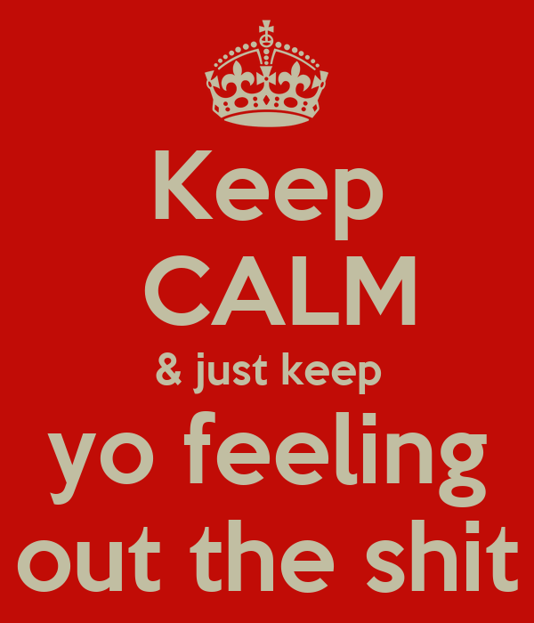 Keep  CALM & just keep yo feeling out the shit