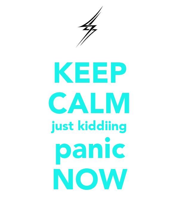 KEEP CALM just kiddiing panic NOW
