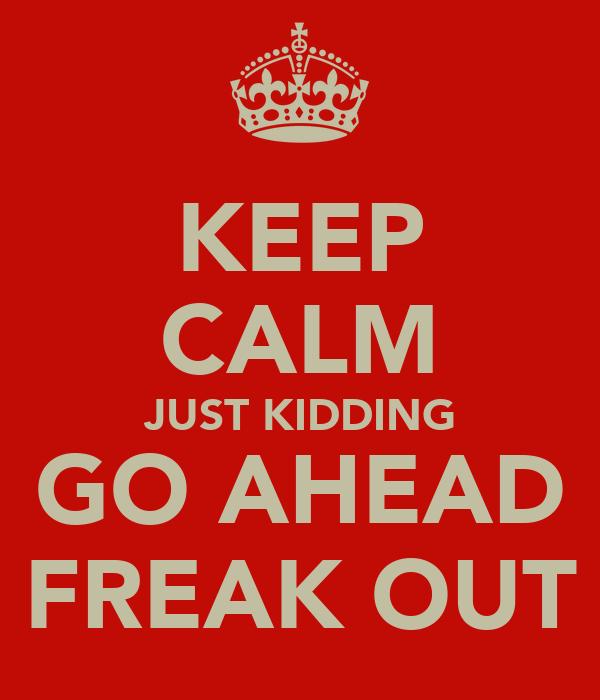 KEEP CALM JUST KIDDING GO AHEAD FREAK OUT