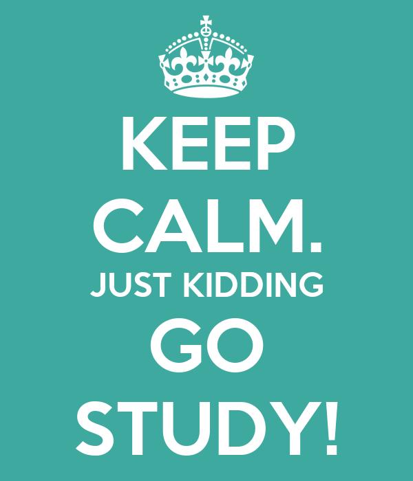 KEEP CALM. JUST KIDDING GO STUDY!