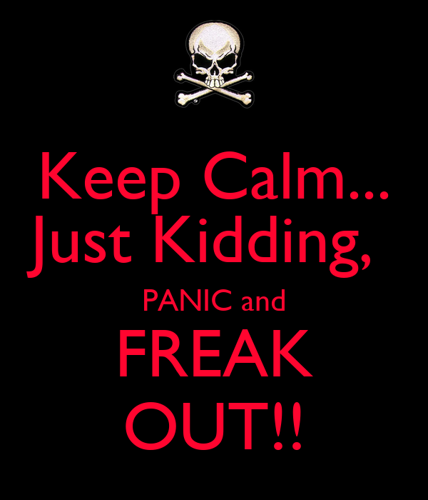 Keep Calm... Just Kidding,  PANIC and FREAK OUT!!