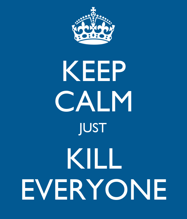 KEEP CALM JUST KILL EVERYONE