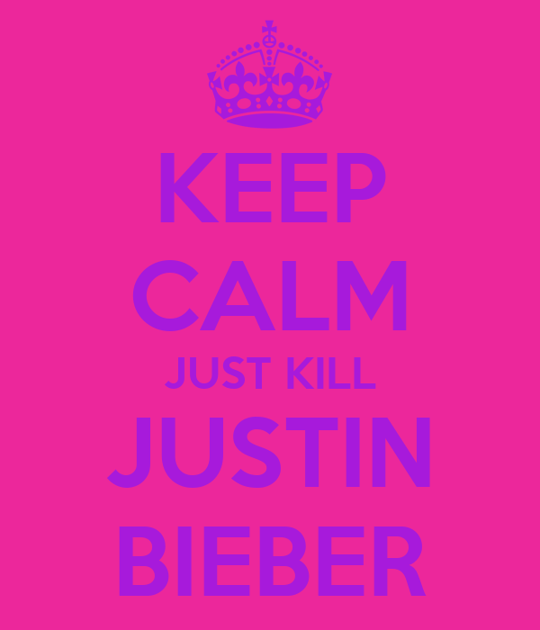 KEEP CALM JUST KILL JUSTIN BIEBER