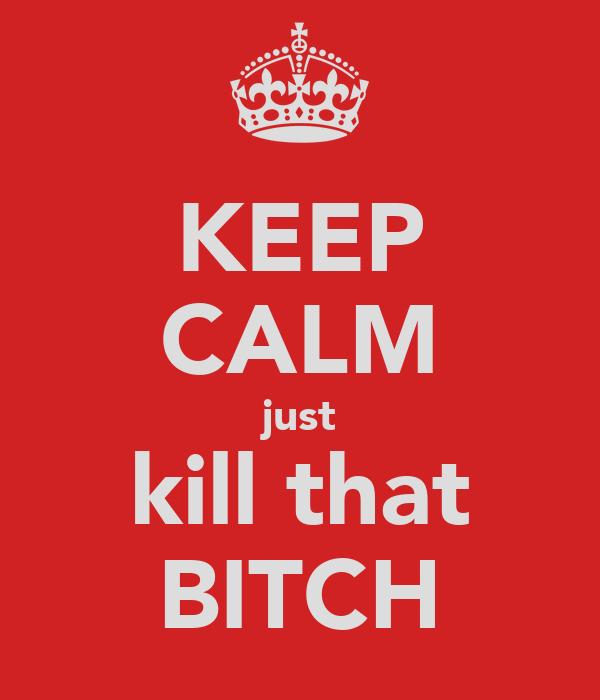 KEEP CALM just kill that BITCH