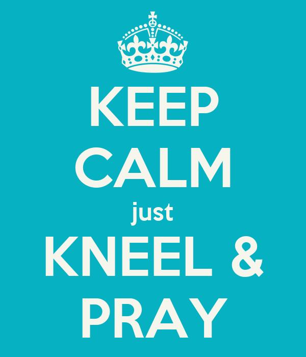 KEEP CALM just KNEEL & PRAY