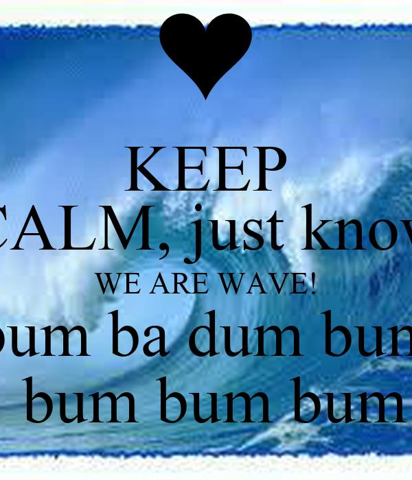 KEEP CALM, just know WE ARE WAVE! bum ba dum bum  bum bum bum