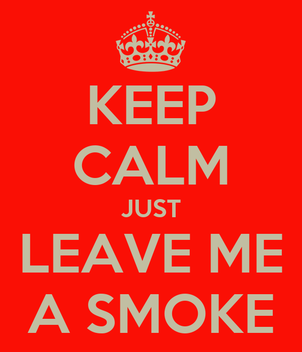 KEEP CALM JUST LEAVE ME A SMOKE