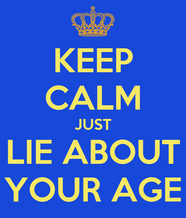 KEEP CALM JUST LIE ABOUT YOUR AGE