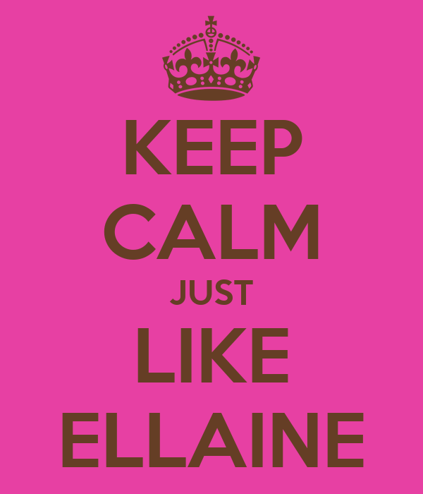 KEEP CALM JUST LIKE ELLAINE