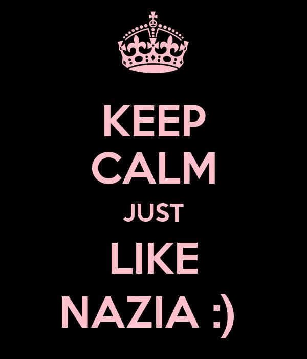 KEEP CALM JUST LIKE NAZIA :)