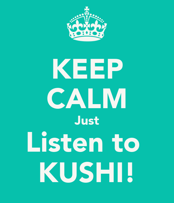 KEEP CALM Just Listen to  KUSHI!