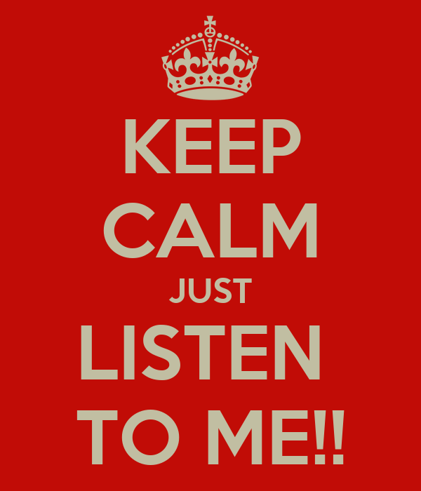 KEEP CALM JUST LISTEN  TO ME!!