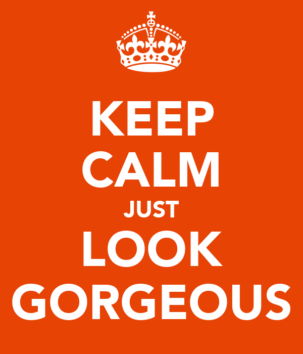 KEEP CALM JUST LOOK GORGEOUS