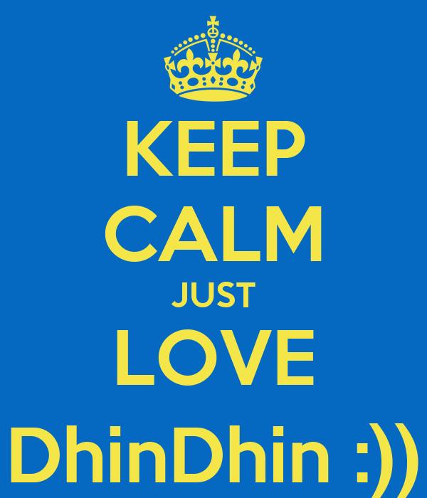 KEEP CALM JUST LOVE DhinDhin :))