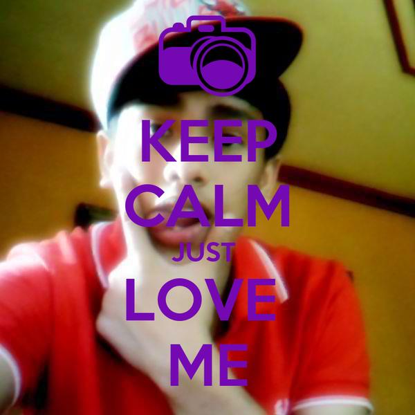 KEEP CALM JUST  LOVE  ME