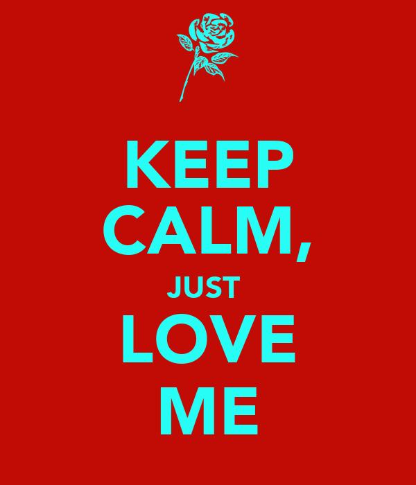 KEEP CALM, JUST  LOVE ME