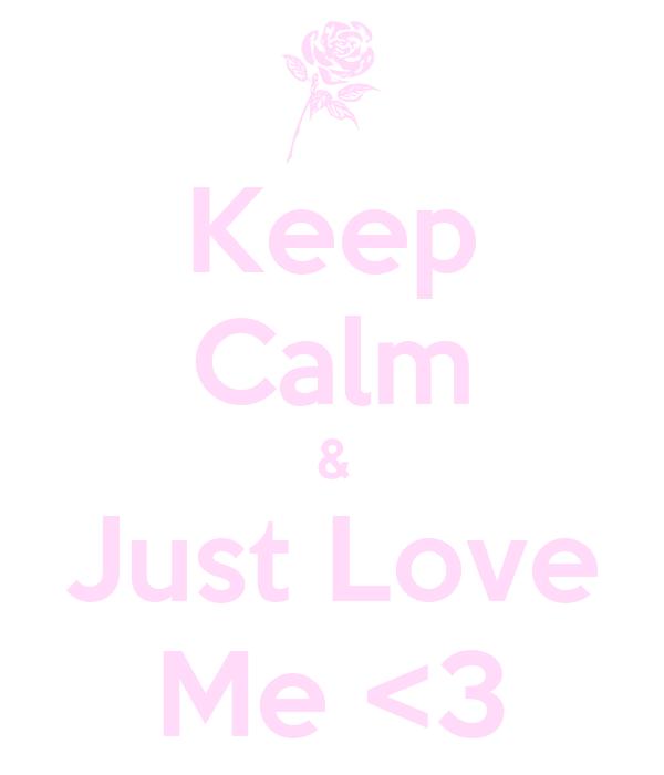 Keep Calm & Just Love Me <3