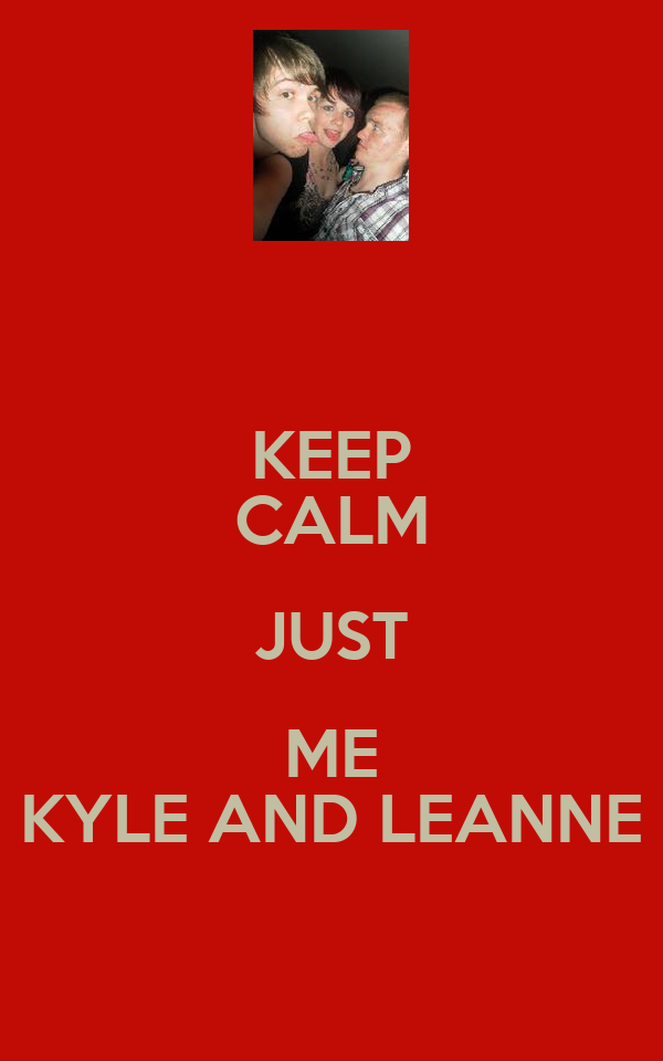 KEEP CALM JUST ME KYLE AND LEANNE