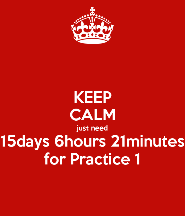 KEEP CALM just need 15days 6hours 21minutes for Practice 1