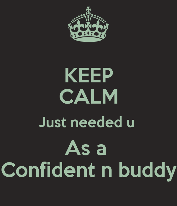 KEEP CALM Just needed u  As a  Confident n buddy