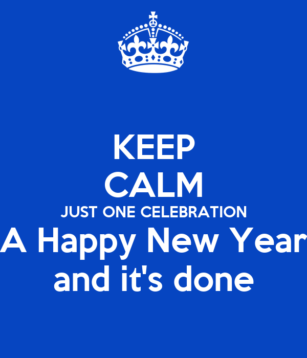 KEEP CALM JUST ONE CELEBRATION A Happy New Year and it's done