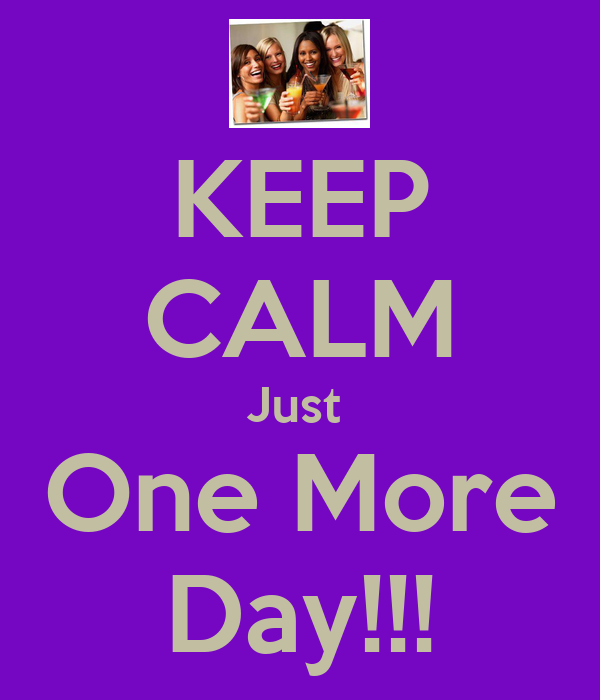 KEEP CALM Just  One More Day!!!