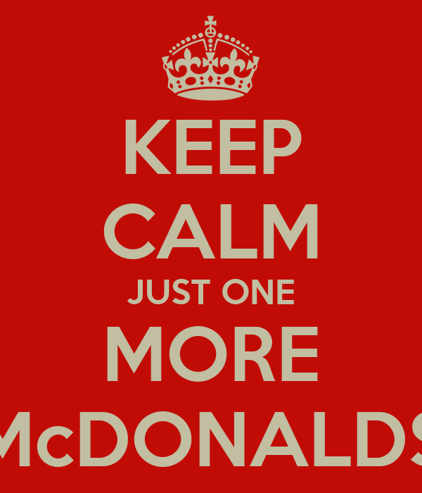 KEEP CALM JUST ONE MORE McDONALDS
