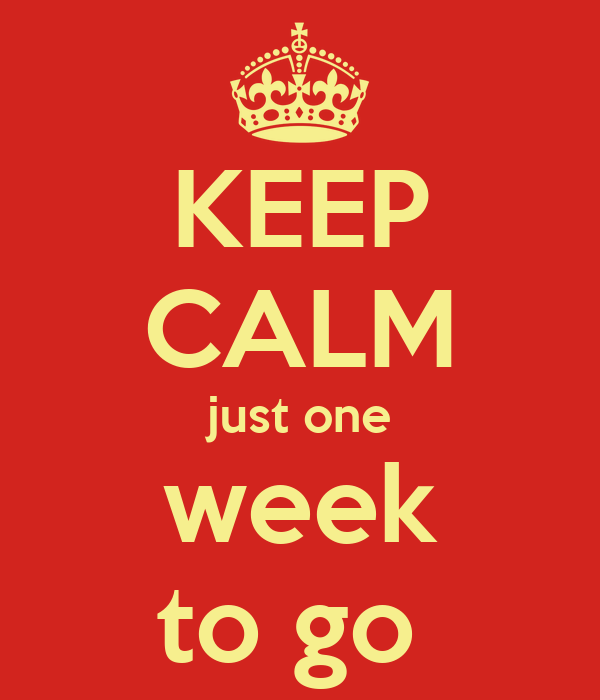 KEEP CALM just one week to go