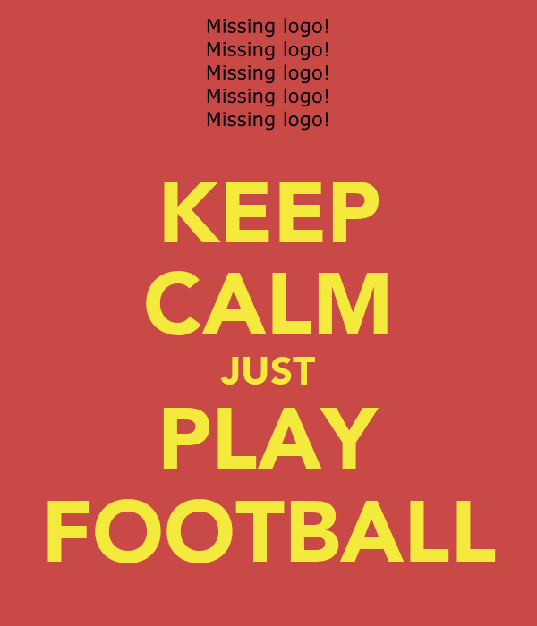 KEEP CALM JUST PLAY FOOTBALL