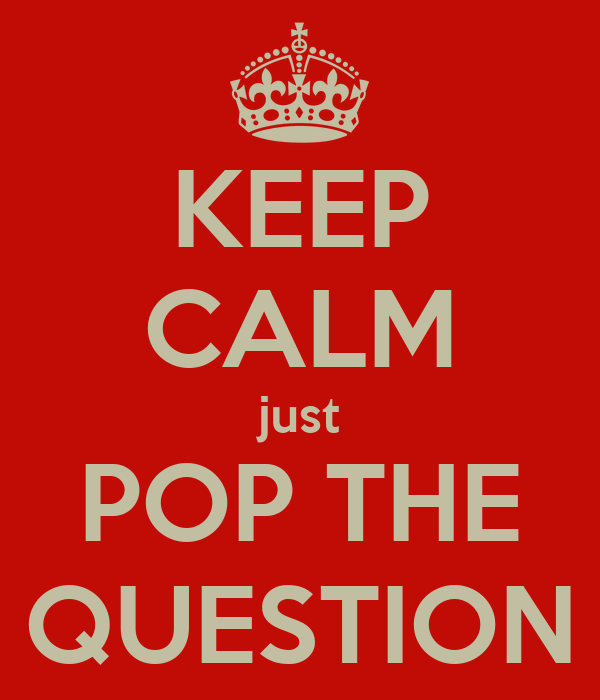 KEEP CALM just POP THE QUESTION