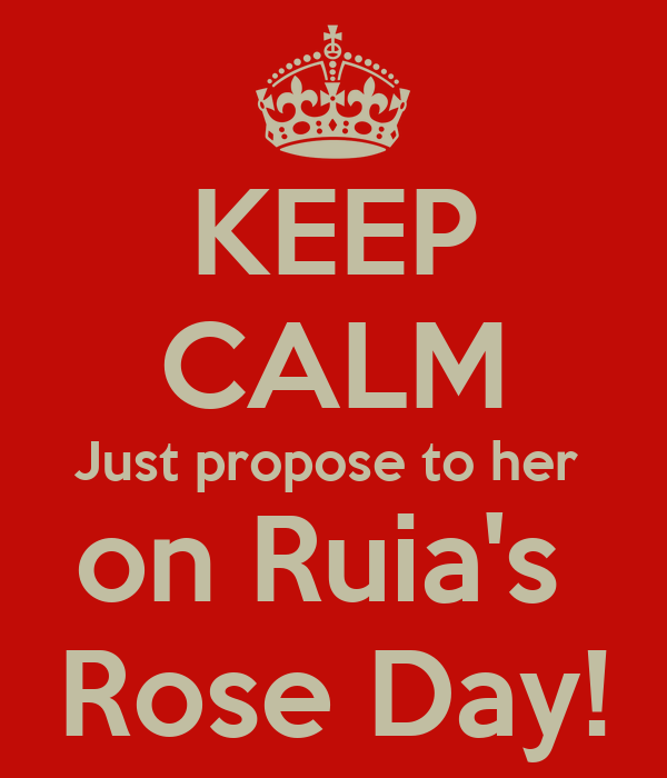 KEEP CALM Just propose to her  on Ruia's  Rose Day!