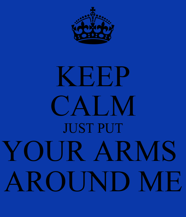 KEEP CALM JUST PUT YOUR ARMS  AROUND ME