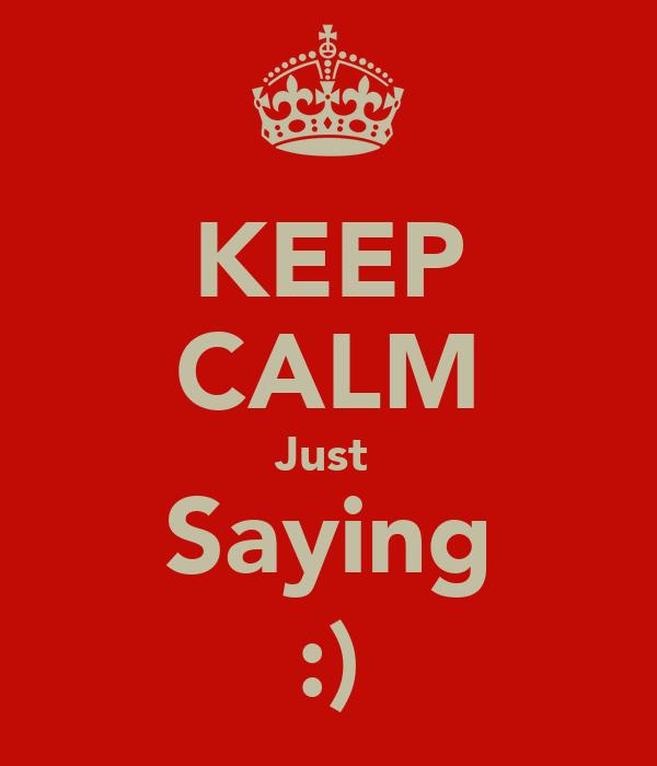 KEEP CALM Just  Saying :)