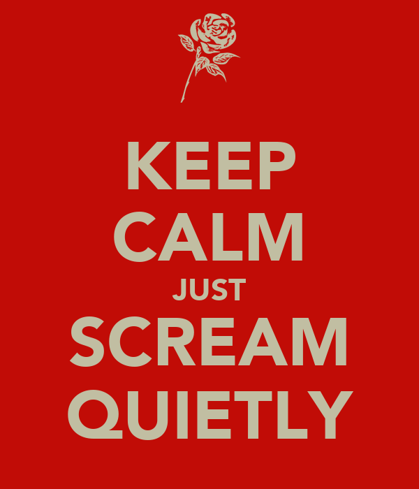 KEEP CALM JUST SCREAM QUIETLY