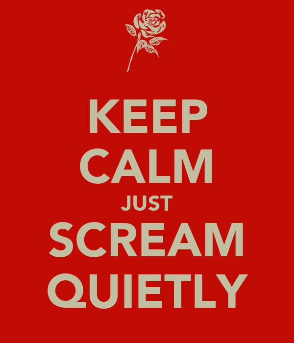 KEEP CALM JUST SCREAM QUIETLY