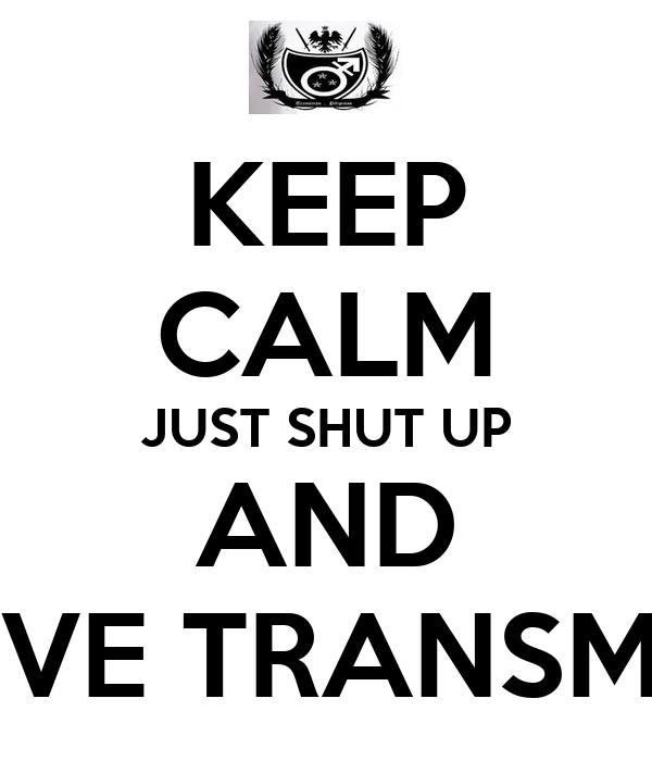 KEEP CALM JUST SHUT UP AND LOVE TRANSMEN