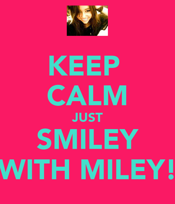 KEEP  CALM JUST SMILEY WITH MILEY!